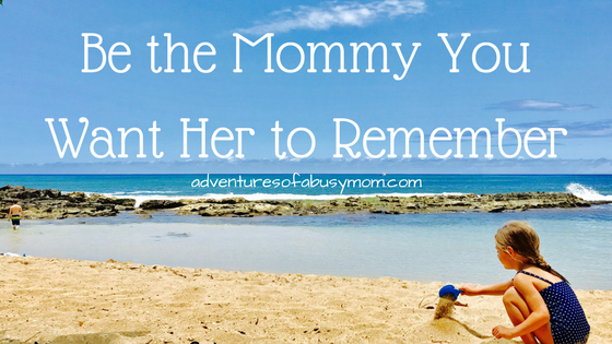 Be the Mommy You Want Her to Remember