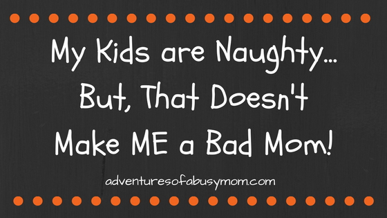 My Kids are Naughty...But, That Doesn't Make ME a Bad Mom!.png
