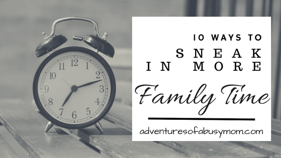 10 ways to sneak in more family time