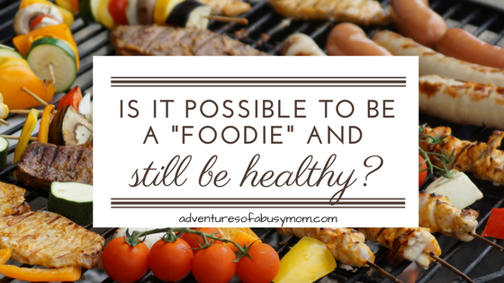 Is It Possible to be a Foodie and Still be Healthy?