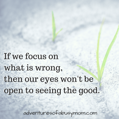 If we focus on what is wrong,then our eyes won't be open to seeing the good..png